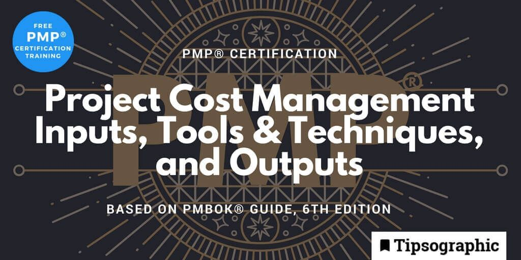 pmp 2018 project cost management inputs tools techniques outputs pmbok guide 6th edition tipsographic main